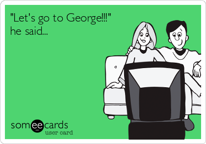 """""""Let's go to George!!!"""" he said..."""