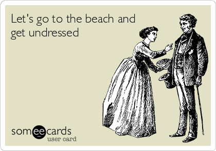 Let's go to the beach and get undressed