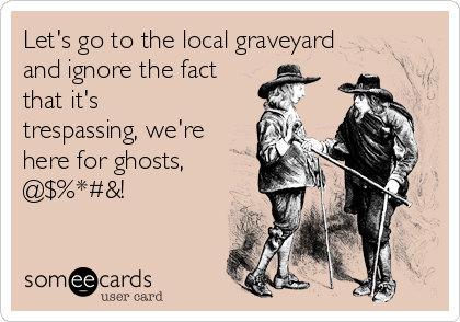 Let's go to the local graveyard and ignore the fact that it's trespassing, we're here for ghosts, @$%*#&!