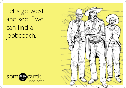 Let's go west and see if we can find a jobbcoach.