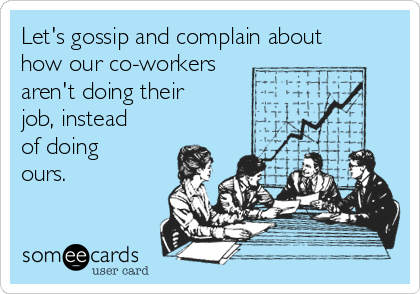 Let's gossip and complain about how our co-workers aren't doing their job, instead of doing ours.