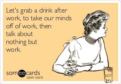 Let's grab a drink after work, to take our minds off of work, then talk about nothing but work.