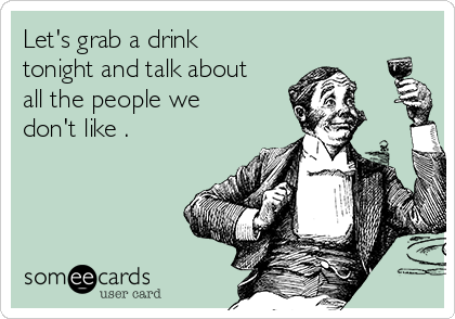 Let's grab a drink tonight and talk about all the people we don't like .