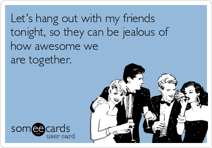 Let's hang out with my friends tonight, so they can be jealous of how awesome we are together.