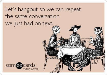 Let's hangout so we can repeat the same conversation we just had on text.