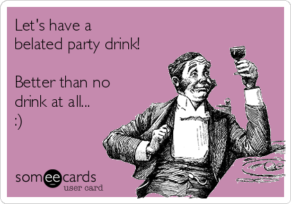 Let's have a  belated party drink!  Better than no drink at all... :)