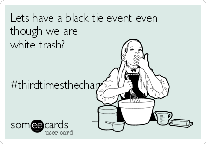 Lets have a black tie event even though we are white trash?   #thirdtimesthecharm