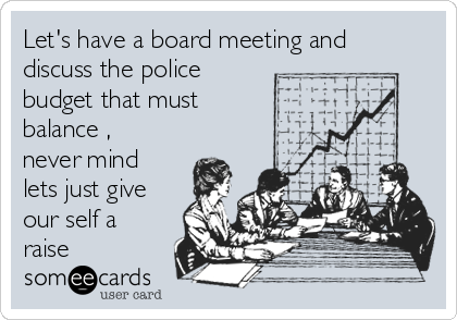 Let's have a board meeting and discuss the police budget that must balance , never mind lets just give our self a raise