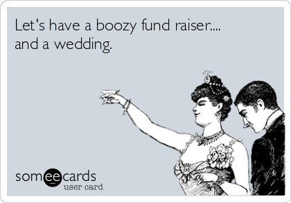 Let's have a boozy fund raiser.... and a wedding.