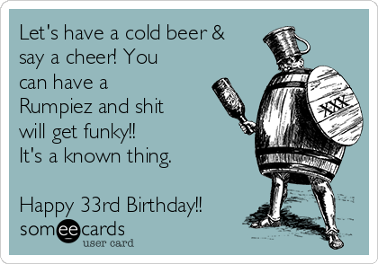 Let's have a cold beer & say a cheer! You can have a Rumpiez and shit will get funky!! It's a known thing.  Happy 33rd Birthday!!