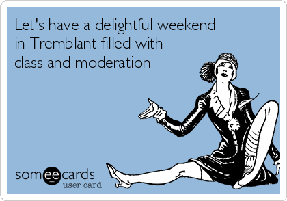 Let's have a delightful weekend in Tremblant filled with class and moderation