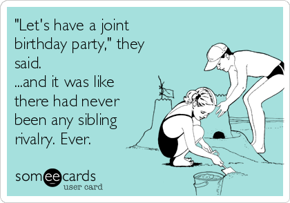 """""""Let's have a joint birthday party,"""" they said.   ...and it was like there had never been any sibling rivalry. Ever."""