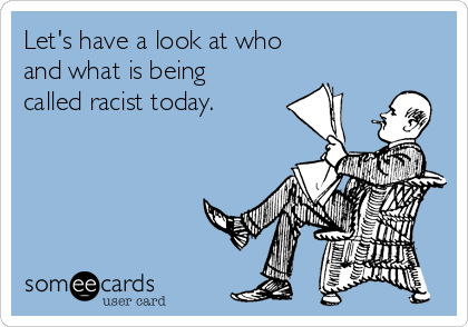 Let's have a look at who  and what is being called racist today.