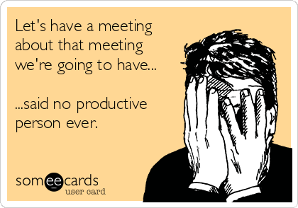 Let's have a meeting about that meeting we're going to have...  ...said no productive person ever.