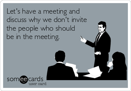 Let's have a meeting and discuss why we don't invite the people who should be in the meeting.
