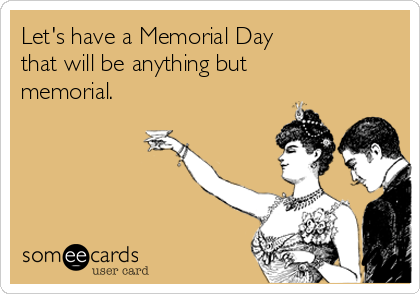 Let's have a Memorial Day that will be anything but memorial.