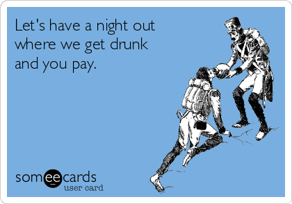 Let's have a night out where we get drunk and you pay.