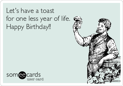 Let's have a toast for one less year of life. Happy Birthday!!