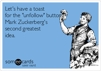 """Let's have a toast for the """"unfollow"""" button, Mark Zuckerberg's second greatest idea."""