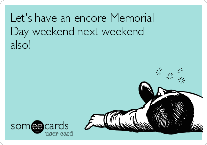 Let's have an encore Memorial Day weekend next weekend also!