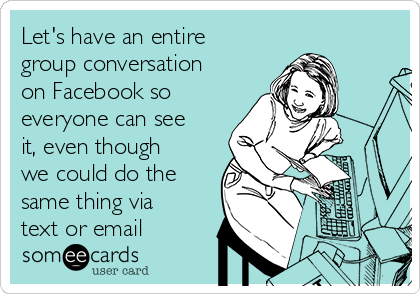 Let's have an entire group conversation on Facebook so everyone can see it, even though we could do the same thing via text or email