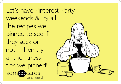 Let's have Pinterest Party weekends & try all the recipes we pinned to see if they suck or not.  Then try all the fitness tips we pinned!