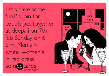 Let's have some fun.Pls join for couple get together at deepali on 7th feb Sunday on 6 p.m. Men's in white ,women's in red dress