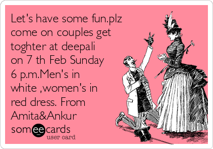Let's have some fun.plz come on couples get toghter at deepali on 7 th Feb Sunday 6 p.m.Men's in white ,women's in red dress. From Amita&Ankur