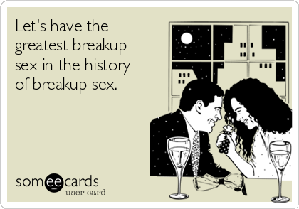 Let's have the greatest breakup sex in the history of breakup sex.