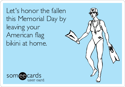 Let's honor the fallen this Memorial Day by leaving your American flag bikini at home.