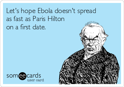 Let's hope Ebola doesn't spread as fast as Paris Hilton on a first date.