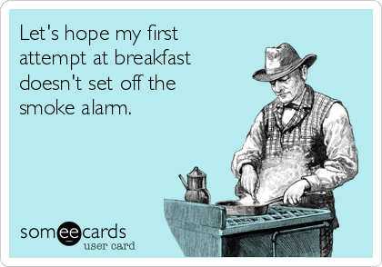 Let's hope my first attempt at breakfast doesn't set off the smoke alarm.