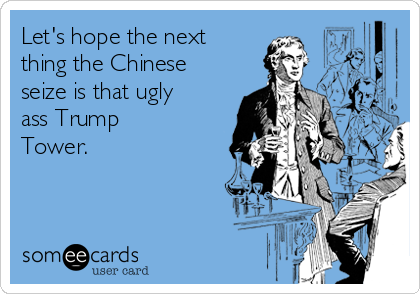 Let's hope the next thing the Chinese seize is that ugly ass Trump Tower.