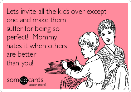 Lets invite all the kids over except one and make them suffer for being so perfect!  Mommy hates it when others are better than you!