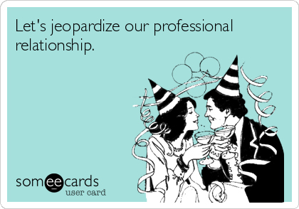 Let's jeopardize our professional  relationship.