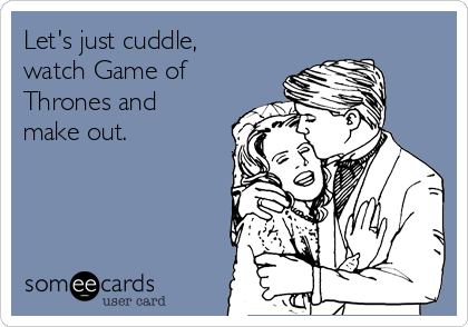 Let's just cuddle, watch Game of Thrones and make out.