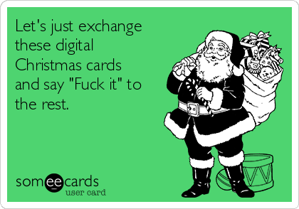 "Let's just exchange these digital Christmas cards and say ""Fuck it"" to the rest."