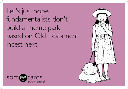 Let's just hope  fundamentalists don't build a theme park based on Old Testament incest next.