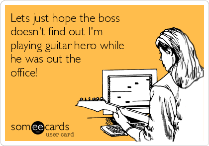 Lets just hope the boss doesn't find out I'm playing guitar hero while he was out the office!