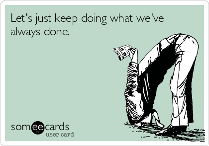 Let's just keep doing what we've always done.