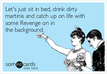 Let's just sit in bed, drink dirty martinis and catch up on life with some Revenge on in the background.