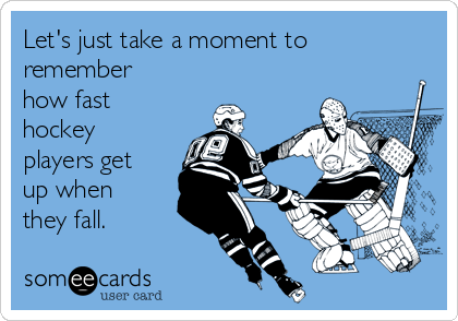 Let's just take a moment to remember how fast hockey players get up when they fall.
