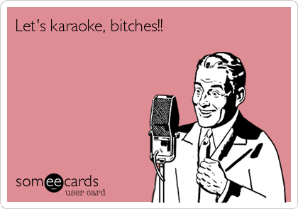 Let's karaoke, bitches!!