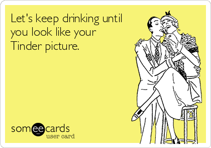Let's keep drinking until you look like your Tinder picture