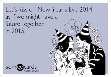 Let's kiss on New Year's Eve 2014 as if we might have a future together in 2015.