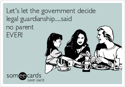 Let's let the government decide legal guardianship.....said no parent EVER!