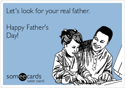 Let's look for your real father.  Happy Father's Day!