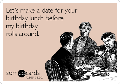 Let's make a date for your birthday lunch before my birthday rolls around.