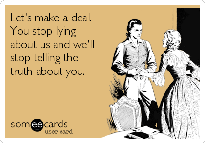 Let's make a deal. You stop lying about us and we'll stop telling the truth about you.