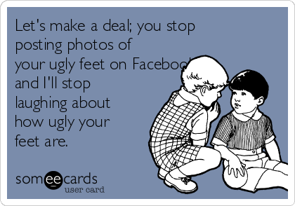 Let's make a deal; you stop posting photos of your ugly feet on Facebook and I'll stop laughing about how ugly your feet are.